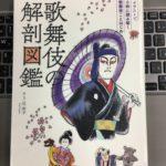 歌舞伎初心者に最適!ぜひ一読を!!「歌舞伎の解剖図鑑」(辻和子著)